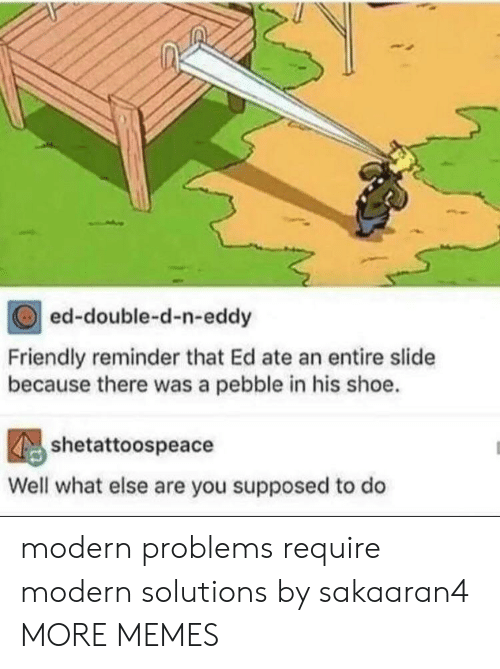 double d: ed-double-d-n-eddy  Friendly reminder that Ed ate an entire slide  because there was a pebble in his shoe.  shetattoospeace  Well what else are you supposed to do modern problems require modern solutions by sakaaran4 MORE MEMES