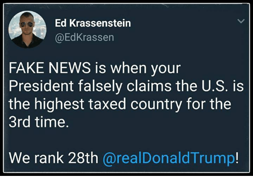 Fake, News, and Time: Ed Krassenstein  @EdKrassen  FAKE NEWS is when your  President falsely claims the U.S. is  the highest taxed country for the  3rd time.  We rank 28th @realDonaldTrump!
