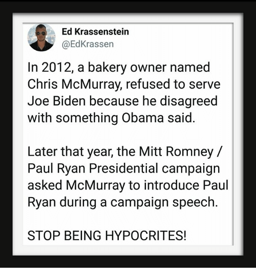 Joe Biden, Obama, and Paul Ryan: Ed Krassenstein  @EdKrassen  In 2012, a bakery owner named  Chris McMurray, refused to serve  Joe Biden because he disagreed  with something Obama said.  Later that year, the Mitt Romney/  Paul Ryan Presidential campaign  asked McMurray to introduce Paul  Ryan during a campaign speech.  STOP BEING HYPOCRITES!