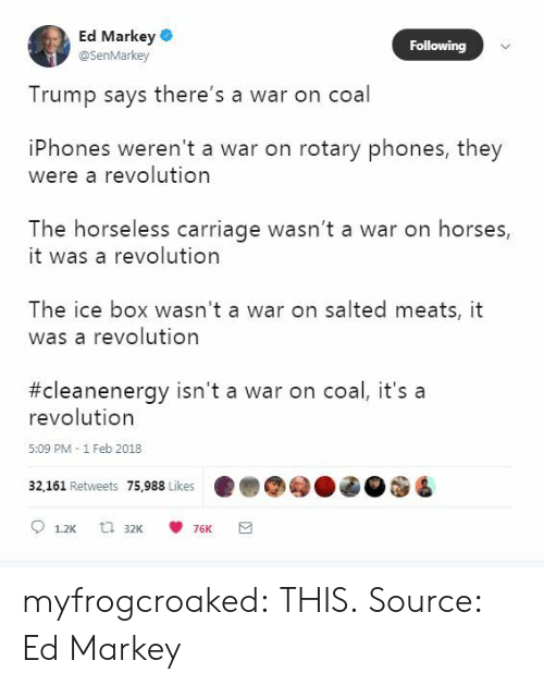 meats: Ed Markey  @SenMarkey  Following  Trump says there's a war on coal  iPhones weren't a war on rotary phones, they  were a revolution  The horseless carriage wasn't a war on horses,  it was a revolution  The ice box wasn't a war on salted meats, it  was a revolutiorn  #cleanenergy isn't a war on coal, it's a  revolution  5:09 PM - 1 Feb 2018  32,161 Retweets 75.988 Likes ..eg  ded myfrogcroaked:  THIS.  Source: Ed Markey