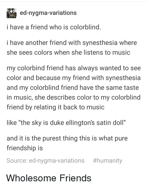 """Friends, Music, and Duke: ed-nygma-variations  i have a friend who is colorblind  i have another friend with synesthesia where  she sees colors when she listens to music  my colorbind friend has always wanted to see  color and because my friend with synesthesia  and my colorblind friend have the same taste  in music, she describes color to my colorblind  friend by relating it back to music  like """"the sky is duke ellington's satin doll""""  and it is the purest thing this is what pure  friendship is  Source: ed-nygma-variations  Wholesome Friends"""