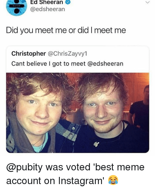 Instagram, Meme, and Memes: Ed Sheeran  @edsheeran  Did you meet me or did I meet me  Christopher @ChrisZayvy1  Cant believe I got to meet @edsheeran @pubity was voted 'best meme account on Instagram' 😂