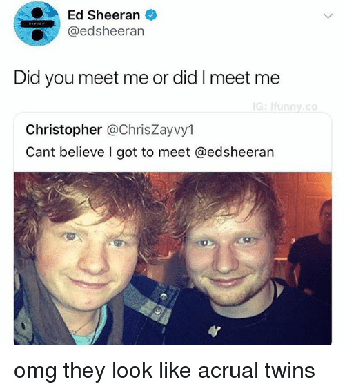 Memes, Omg, and Ed Sheeran: Ed Sheeran  @edsheerarn  Did you meet me or did I meet me  G:Ifunny.co  Christopher @ChrisZayvy1  Cant believe I got to meet @edsheeran omg they look like acrual twins