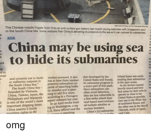 """Submariner: ed The Chinese missile frigate Yulin fires its is submarines  navy  a  gun be ting battery its presence last using month in the during sea exercises so it can conceal with sea  Singapore's its submarines  an fear anti-surface analysts China may China Some hide in South Sea. ASIA  China the to to  nual  nuclear-powered. It also that developed by the  United States was  easily th  n and certainly not to furth- United States and Russia, tracking their submarines U  er militarize outposts in  has at least three nuclear  Its  submarine program is in the open ocean.  the South China Sea.""""  powered submarines ca- the Soviets  created  te  The South China Sea  pable of launching ballis- a major part of that push. So mined and forti- ed  bounded by Vietnam,  tic missiles and is plan-  Since submarines can heavily for their subs to  ly  China, Taiwan, the ning to add five more,  often avoid detection,  fied zones close to the ti  Philippines and Malaysia  according to a Pentagon  they are less vulnerable to operate as as possible. a  is one of the world's most report released last year.  first-strike attack than United States White Sea S  a One was in the important shipping lanes.  In an April media brief- intercontinen- Russia and of  1  ing in Washington, a top  tal ballistic missiles or of northwest in the Sea the other was US Navy official said the bombers.  Okhotsk, north of Japan,  nutmann is watching  China's submarine  China asserts it holds  maritime rights to 80 omg"""