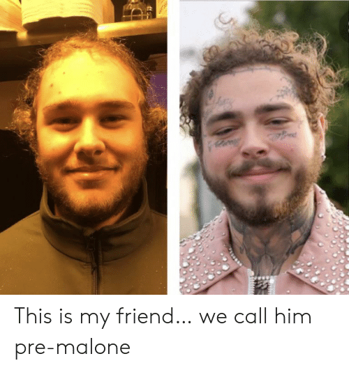 Call Him: ed This is my friend… we call him pre-malone