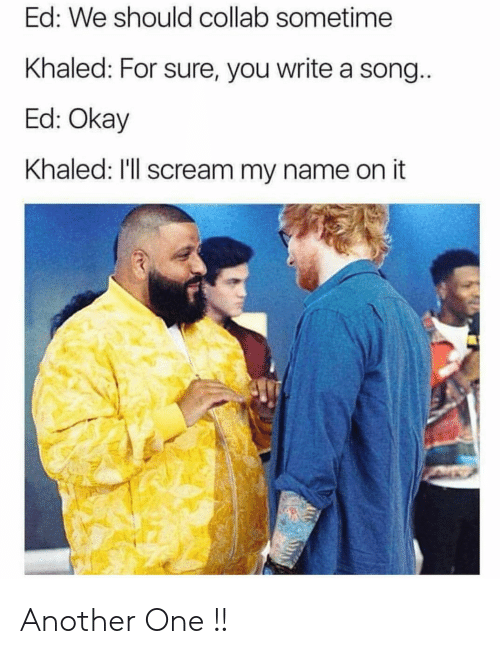 Another One, Scream, and Okay: Ed: We should collab sometime  Khaled: For sure, you write a song  Ed: Okay  Khaled: I'll scream my name on it Another One !!