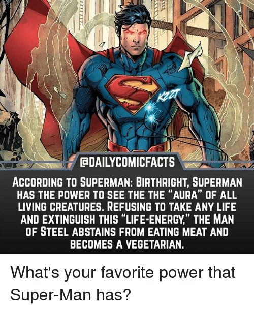 "Energy, Life, and Memes: EDAILYCOMICFACTS  ACCORDING TO SUPERMAN: BIRTHRIGHT, SUPERMAN  HAS THE POWER TO SEE THE THE ""AURA"" OF ALL  LIVING CREATURES. REFUSING TO TAKE ANY LIFE  AND EXTINGUISH THIS ""LIFE-ENERGY,' THE MAN  OF STEEL ABSTAINS FROM EATING MEAT AND  BECOMES A VEGETARIAN.  19 What's your favorite power that Super-Man has?"