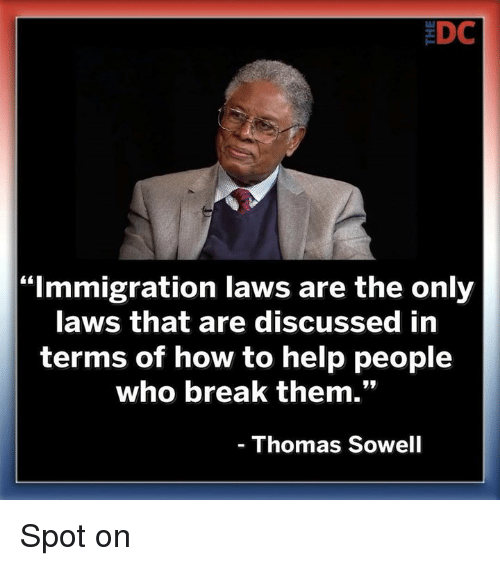 "aws: EDC  ""Immigration laws are the only  aws that are discussed in  terms of how to help people  who break them.""  Thomas Sowell Spot on"