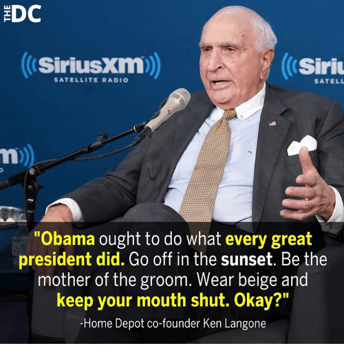 "Ken, Memes, and Obama: EDC  SiriusXm)  Siri  SATELLITE RADIO  SATELL  Obama ought to do what every great  president did. Go off in the sunset. Be the  mother of the groom. Wear beige and  keep your mouth shut. Okay?""  -Home Depot co-founder Ken Langone"