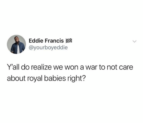 War, Babies, and Right: Eddie Francis  @yourboyeddie  Y'all do realize we won a war to not care  about royal babies right?