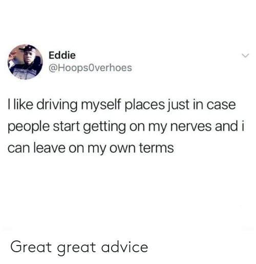 Advice, Dank, and Driving: Eddie  @Hoops0verhoes  I like driving myself places just in case  people start getting on my nerves and i  can leave on my own terms Great great advice