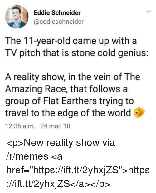 """Memes, Genius, and Travel: Eddie Schneider  @eddieschneider  The 11-year-old came up witha  TV pitch that is stone cold genius:  A reality show, in the vein of The  Amazing Race, that follows a  group of Flat Earthers trying to  travel to the edge of the world  12:35 a.m. 24 mar. 18 <p>New reality show via /r/memes <a href=""""https://ift.tt/2yhxjZS"""">https://ift.tt/2yhxjZS</a></p>"""