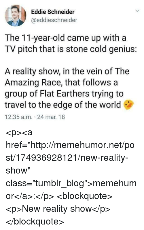 """Tumblr, Blog, and Genius: Eddie Schneider  @eddieschneider  The 11-year-old came up witha  TV pitch that is stone cold genius:  A reality show, in the vein of The  Amazing Race, that follows a  group of Flat Earthers trying to  travel to the edge of the world  12:35 a.m. 24 mar. 18 <p><a href=""""http://memehumor.net/post/174936928121/new-reality-show"""" class=""""tumblr_blog"""">memehumor</a>:</p>  <blockquote><p>New reality show</p></blockquote>"""