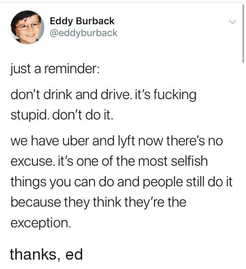 Fucking, Uber, and Drive: Eddy Burback  @eddyburback  just a reminder:  don't drink and drive. it's fucking  stupid. don't do it.  we have uber and lyft now there's no  excuse. it's one of the most selfish  things you can do and people still do it  because they think they're the  exception. thanks, ed