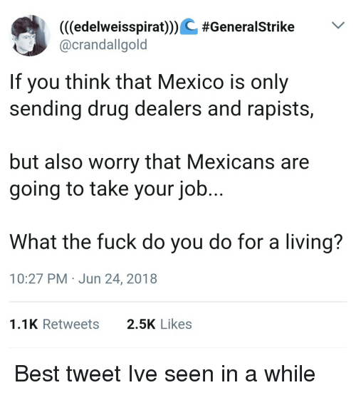 Best, Fuck, and Mexico: (((edelweisspiraODC #Generalstrike  @crandallgold  If you think that Mexico is only  sending drug dealers and rapists,  but also worry that Mexicans are  going to take your job  What the fuck do you do for a living?  10:27 PM Jun 24, 2018  1.1K Retweets  2.5K Likes Best tweet Ive seen in a while