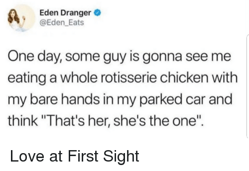 "Love, Chicken, and At First Sight: Eden Dranger  @Eden_Eats  One day, some guy is gonna see me  eating a whole rotisserie chicken with  my bare hands in my parked car and  think ""That's her, she's the one"" Love at First Sight"
