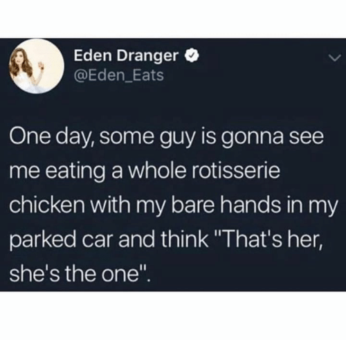 "Chicken, Her, and Car: Eden Dranger  @Eden_Eats  One day, some guy is gonna see  me eating a whole rotisserie  chicken with my bare hands in my  parked car and think ""That's her,  she's the one"""