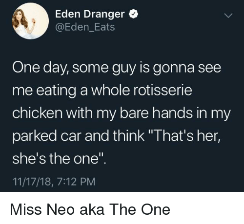 "Chicken, Her, and Car: Eden Dranger  @Eden_Eats  One day, some guy is gonna see  me eating a whole rotisserie  chicken with my bare hands in my  parked car and think ""That's her,  she's the one""  11/17/18, 7:12 PM Miss Neo aka The One"
