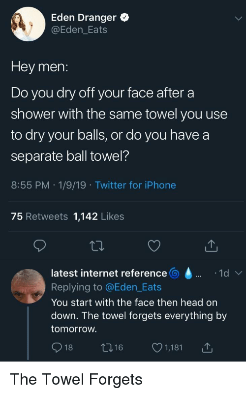 Head, Internet, and Iphone: Eden Dranger o  @Eden_Eats  Hey men:  Do you dry off your face after a  shower with the same towel you use  to dry your balls, or do you havea  separate ball towel?  8:55 PM 1/9/19 Twitter for iPhone  75 Retweets 1,142 Likes  latest internet reference  Replying to @Eden_Eats  You start with the face then head on  down. The towel forgets everything by  tomorroW.  018ロ16 1,181 The Towel Forgets