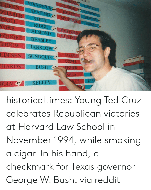 George W. Bush, Reddit, and School: EDESENI SUNDQUİ  ST historicaltimes:  Young Ted Cruz celebrates Republican victories at Harvard Law School in November 1994, while smoking a cigar. In his hand, a checkmark for Texas governor George W. Bush. via reddit