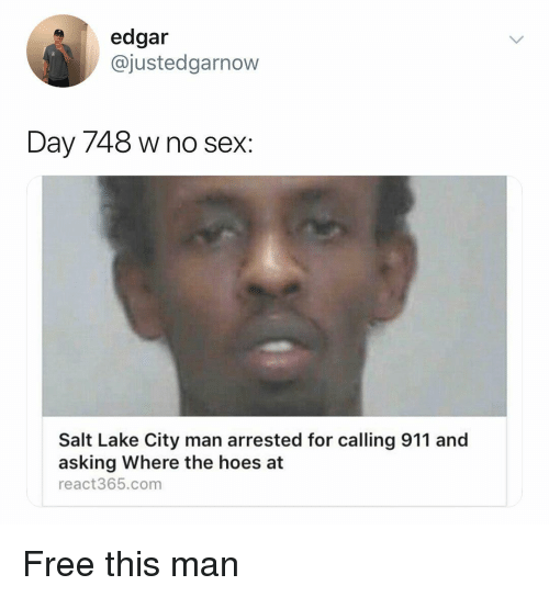 Hoes At: edgar  @justedgarnow  Day 748 w no sex:  Salt Lake City man arrested for calling 911 and  asking Where the hoes at  react365.com Free this man