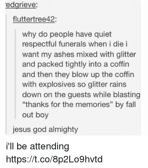 "Fall, God, and Jesus: edgrieve  fluttertree42:  why do people have quiet  respectful funerals when i die i  want my ashes mixed with glitter  and packed tightly into a coffin  and then they blow up the coffin  with explosives so glitter rains  down on the quests while blasting  ""thanks for the memories"" by fall  out boy  jesus god almighty i'll be attending https://t.co/8p2Lo9hvtd"