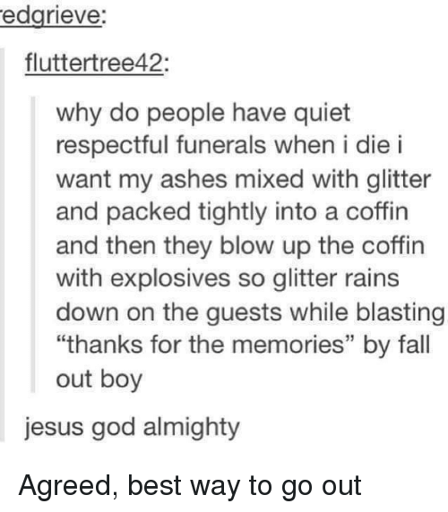 "almighty: edgrieve:  fluttertree42:  why do people have quiet  respectful funerals when i die i  want my ashes mixed with glitter  and packed tightly into a coffin  and then they blow up the coffin  with explosives so glitter rains  down on the guests while blasting  ""thanks for the memories"" by fall  out boy  jesus god almighty Agreed, best way to go out"