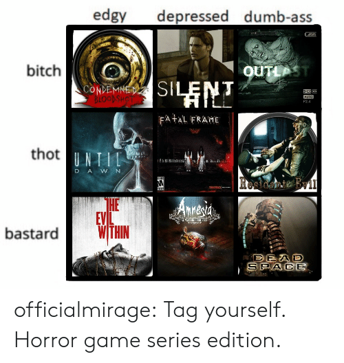 tag yourself: edgy depressed dumb-ass  bitch  OUTLP  CONDEMNE  F2.4  FA AL FRAME  thot  D AWN  HE  EVL  A MACHINE FOB PIS  bastardWTHN  SPACE officialmirage:  Tag yourself. Horror game series edition.