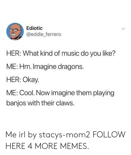 Dank, Memes, and Music: Ediotic  @eddie ferrero  HER: What kind of music do you like?  ME: Hm. Imagine dragons  HER: Okay  ME: Cool. Now imagine them playing  banjos with their claws Me irl by stacys-mom2 FOLLOW HERE 4 MORE MEMES.