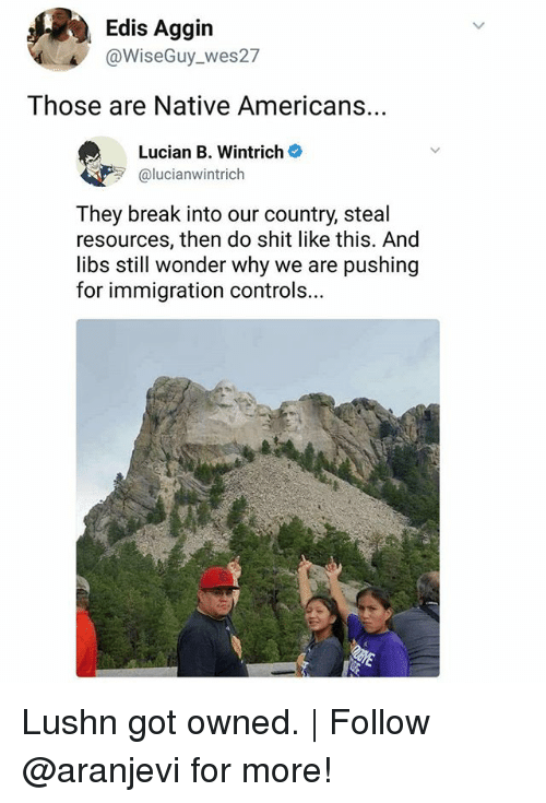 Memes, Shit, and Break: Edis Aggin  @WiseGuy_wes27  Those are Native Americans  Lucian B. Wintrich  alucianwintrich  They break into our country, steal  resources, then do shit like this. And  libs still wonder why we are pushing  for immigration controls... Lushn got owned. | Follow @aranjevi for more!