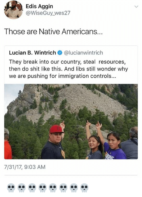 Memes, Shit, and Break: Edis Aggin  @WiseGuy_wes27  Those are Native Americans...  Lucian B. Wintrich@lucianwintrich  They break into our country, steal resources,  then do shit like this. And libs still wonder why  we are pushing for immigration controls...  7/31/17, 9:03 AM 💀💀💀💀💀💀💀💀