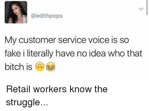 Bitch, Fake, and Memes: @edithpops  My customer service voice is so  fake i literally have no idea who that  bitch is Retail workers know the struggle...