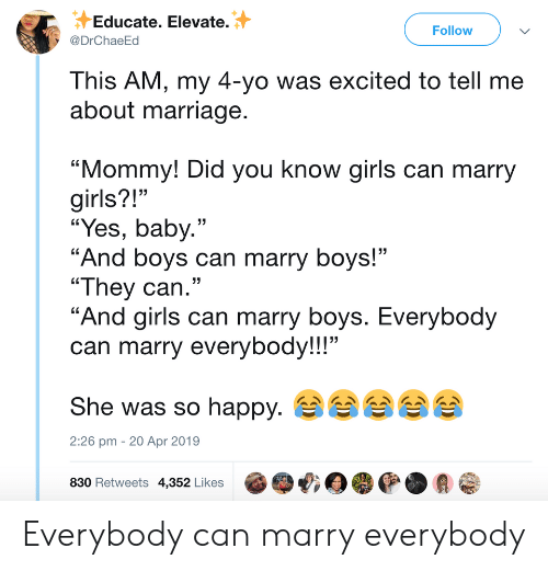 """girls can: Educate. Elevate.  @DrChaeEd  Follow  This AM, my 4-yo was excited to tell me  about marriage  """"Mommy! Did you know girls can marry  girls?!""""  """"Yes, baby.""""  """"And boys can marry boys!""""  """"They can.""""  """"And airls can marry bovs. Everybod  can marry everybody!!!""""  She was so happy.  830 Retweets 4,352 Likes @哦目嘤@.会@  13  2:26 pm - 20 Apr 2019 Everybody can marry everybody"""