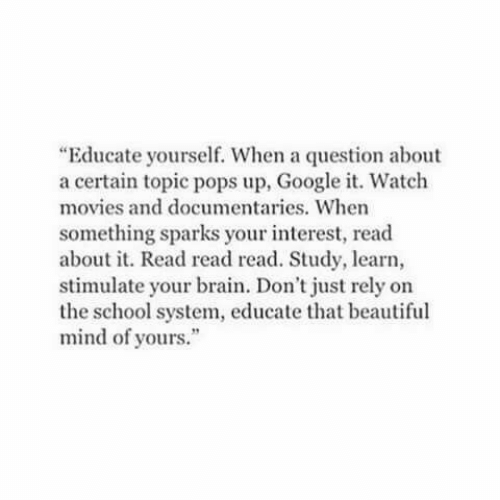 """Beautiful, Google, and Movies: """"Educate yourself. When a question about  a certain topic pops up, Google it. Watch  movies and documentaries. When  something sparks your interest, read  about it. Read read read. Study, learn,  stimulate your brain. Don't just rely on  the school system, educate that beautiful  mind of yours."""