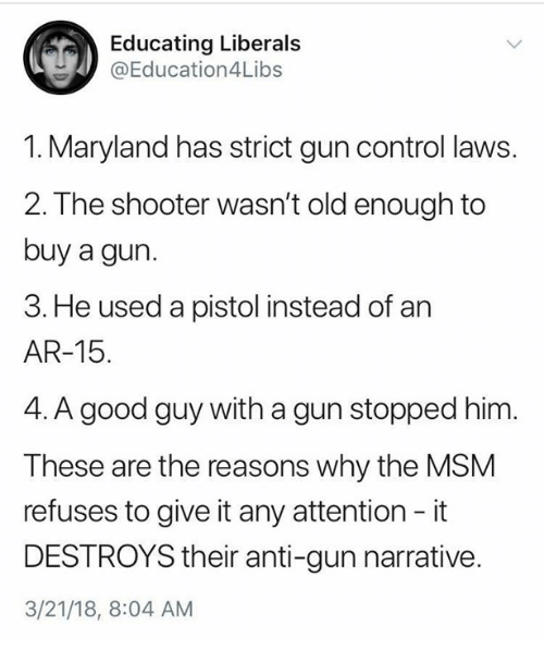 Memes, Control, and Good: Educating Liberals  @Education4Libs  1. Maryland has strict gun control laws.  2. The shooter wasn't old enough to  buy a gun.  3. He used a pistol instead of an  AR-15.  4. A good guy with a gun stopped him.  These are the reasons why the MSM  refuses to give it any attention - it  DESTROYS their anti-gun narrative  3/21/18, 8:04 AM