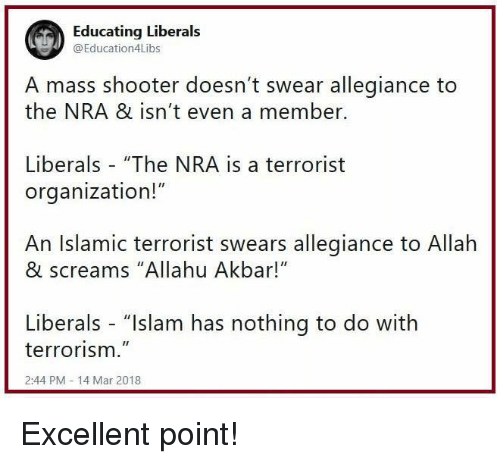 """Allahu Akbar, Memes, and Islam: Educating Liberals  @Education4Libs  A mass shooter doesn't swear allegiance to  the NRA & isn't even a member.  Liberals """"The NRA is a terrorist  organization!""""  An Islamic terrorist swears allegiance to Allah  & screams """"Allahu Akbar!""""  Liberals - """"Islam has nothing to do with  terrorism.""""  2:44 PM 14 Mar 2018 Excellent point!"""