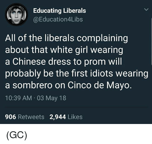 Cinco De Mayo: Educating Liberals  @Education4Libs  All of the liberals complaining  about that white girl wearing  a Chinese dress to prom will  probably be the first idiots wearing  a sombrero on Cinco de Mayo.  10:39 AM 03 May 18  906 Retweets 2,944 Likes (GC)
