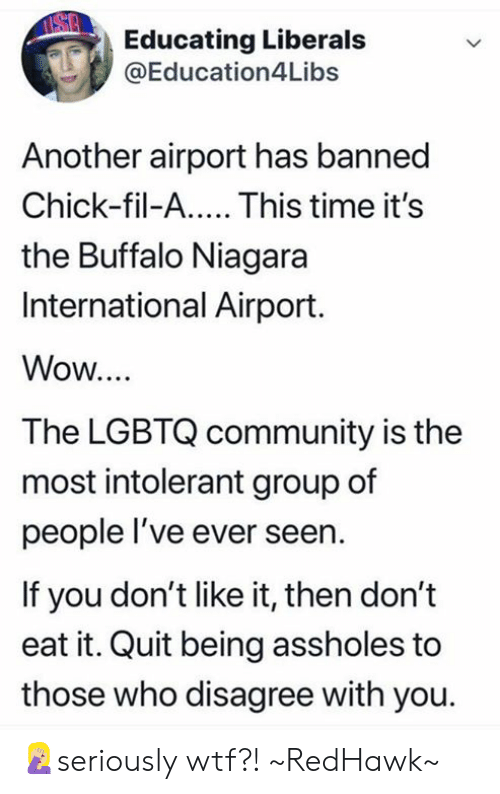 Chick-Fil-A, Community, and Memes: Educating Liberals  @Education4Libs  Another airport has banned  Chick-fil-A.... This time it's  the Buffalo Niagara  International Airport.  Wow...  The LGBTQ community is the  most intolerant group of  people l've ever seern  If you don't like it, then don't  eat it. Quit being assholes to  those who disagree with you. 🤦🏼♀️seriously wtf?! ~RedHawk~