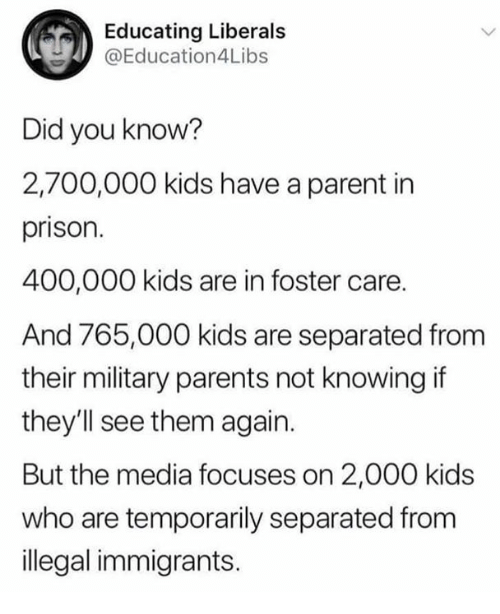 Illegal Immigrants: Educating Liberals  @Education4Libs  Did you know?  2,700,000 kids have a parent in  prison.  400,000 kids are in foster care.  And 765,000 kids are separated from  their military parents not knowing if  they'll see them again.  But the media focuses on 2,000 kids  who are temporarily separated from  illegal immigrants.