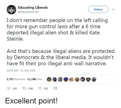 Memes, Control, and Aliens: Educating Liberals  @Education4Libs  Follow  I don't remember people on the left calling  for more gun control laws after a 6 time  Steinle.  And that's because illegal aliens are protected  have fit their pro-illegal anti-wall narrative.  deported illegal alien shot & killed Kate  by Democrats & the liberal media. It wouldn't  10:26 AM 21 Feb 2018  5,751 Retweets 11,148 Like  哑 Excellent point!