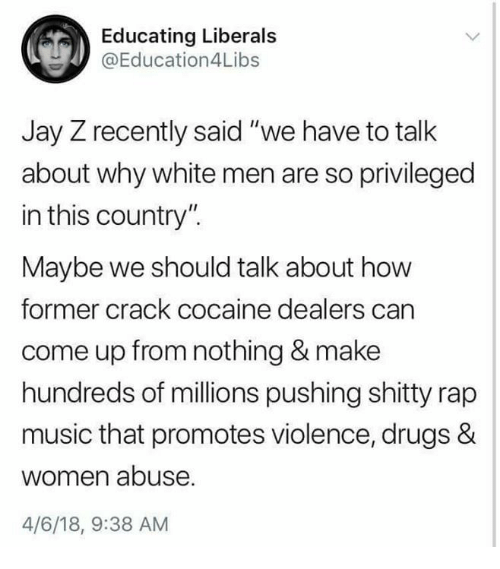 """Drugs, Jay, and Jay Z: Educating Liberals  @Education4Libs  Jay Z recently said """"we have to talk  about why white men are so privileged  in this country"""".  Maybe we should talk about how  former crack cocaine dealers carn  come up from nothing & make  hundreds of millions pushing shitty rap  music that promotes violence, drugs &  women abuse  4/6/18, 9:38 AM"""
