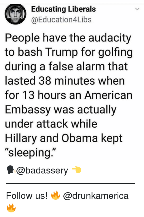 "Memes, Obama, and Alarm: Educating Liberals  @Education4Libs  People have the audacity  to bash Trump for golfing  during a false alarm that  lasted 38 minutes when  for 13 hours an American  Embassy was actually  under attack while  Hillary and Obama kept  ""sleeping  Il 🗣@badassery 👈 —————————————— Follow us! 🔥 @drunkamerica 🔥"