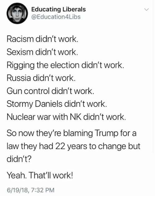 Memes, Racism, and Yeah: Educating Liberals  @Education4Libs  Racism didn't work.  Sexism didn't work.  Rigging the election didn't work.  Russia didn't work.  Gun control didn't work.  Stormy Daniels didn't work.  Nuclear war with NK didn't work.  So now they're blaming Trump for a  law they had 22 years to change but  didn't?  Yeah. That'll work!  6/19/18, 7:32 PM