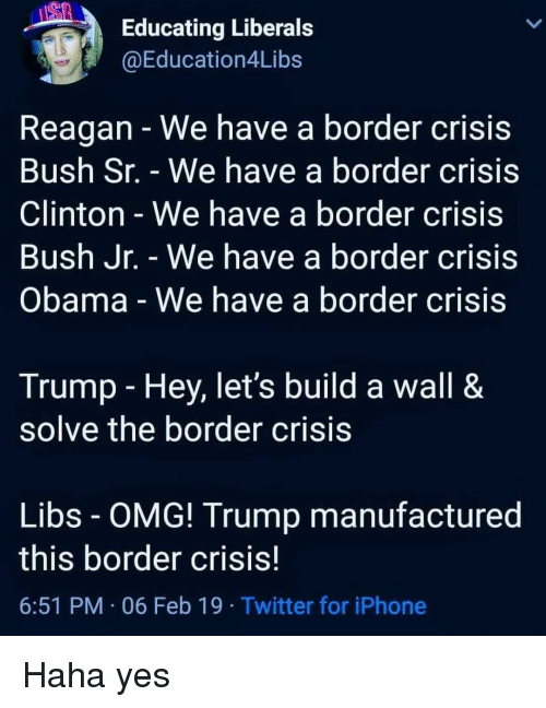 Iphone, Obama, and Omg: Educating Liberals  @Education4Libs  Reagan - We have a border crisis  Bush Sr. - We have a border crisis  Clinton - We have a border crisis  Bush Jr. - We have a border crisis  Obama - We have a border crisis  Trump - Hey, let's build a wall &  solve the border crisis  Libs - OMG! Trump manufactured  this border crisis  6:51 PM 06 Feb 19 Twitter for iPhone