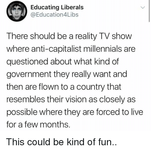 Memes, Millennials, and Vision: Educating Liberals  @Education4Libs  There should be a reality TV show  where anti-capitalist millennials are  questioned about what kind of  government they really want and  then are flown to a country that  resembles their vision as closely as  possible where they are forced to live  for a few months. This could be kind of fun..