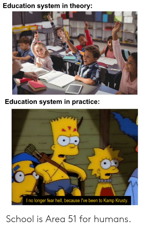 Krusty: Education system in theory:  Education system in practice:  I no longer fear hell, because I've been to Kamp Krusty. School is Area 51 for humans.