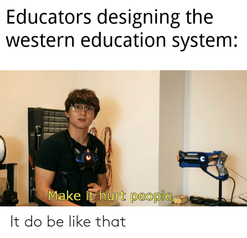 Make It: Educators designing the  western education system:  Make it hurt people It do be like that