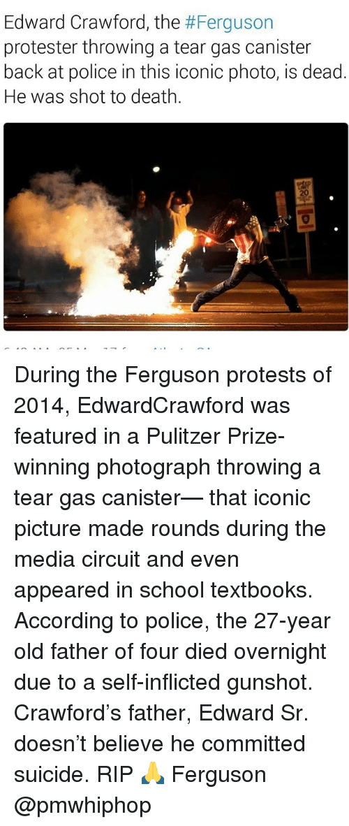 Memes, Police, and School: Edward Crawford, the #Ferguson  protester throwing a tear gas canister  back at police in this iconic photo, is dead.  He was shot to death. During the Ferguson protests of 2014, EdwardCrawford was featured in a Pulitzer Prize-winning photograph throwing a tear gas canister— that iconic picture made rounds during the media circuit and even appeared in school textbooks. According to police, the 27-year old father of four died overnight due to a self-inflicted gunshot. Crawford's father, Edward Sr. doesn't believe he committed suicide. RIP 🙏 Ferguson @pmwhiphop