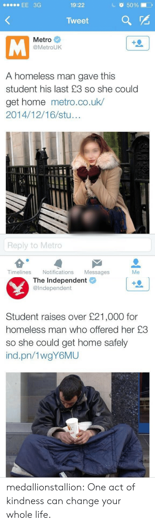 homeless man: EE 3G  19:22  50%  Tweet  Metro  @MetroUK  A homeless man gave this  student his last £3 so she could  get home metro.co.uk/  2014/12/16/stu  Reply to Metro  Timelines Notifications Messages  Me   The Independent  @Independent  Student raises over £21,000 for  homeless man who offered her £3  so she could get home safely  ind.pn/1wgY6MU medallionstallion:  One act of kindness can change your whole life.