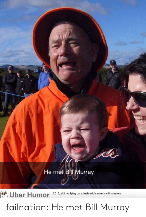 Cars, Tumblr, and Uber: ee  He met Bill Murray  Uber Humor  2013, still no flying cars. Instead, blankets with sleeves. failnation:  He met Bill Murray